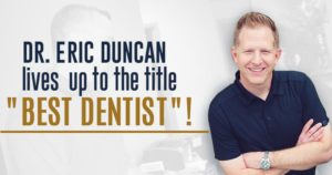 "Dr. Eric Duncan lives up to the title ""Best Dentist""!"